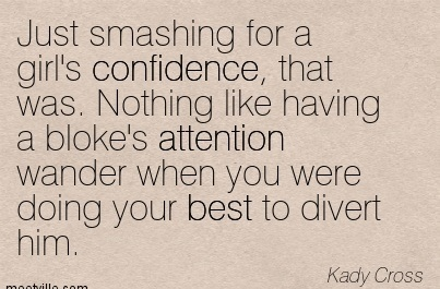 Just Smashing For A Girl's Confidence, That Was. Nothing Like Having A Bloke's Attention Wander When You Were Doing Your Best To Divert Him. - Kady Cross