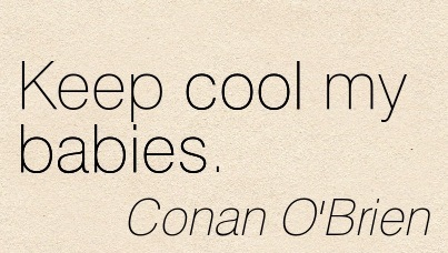Keep Cool My Babies. - Conan O'Brien