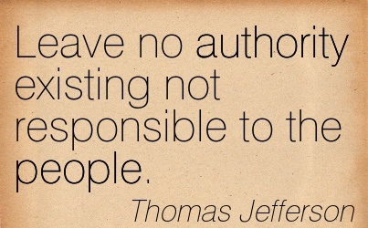 Leave No Authority Existing Not Responsible To The People. - Thomas Jefferson