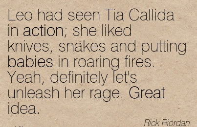Leo Had Seen Tia Callida In Action; She Liked Knives, Snakes And Putting Babies In Roaring Fires. Yeah, Definitely Let's Unleash Her Aage. Great Idea. - Rick Riordan