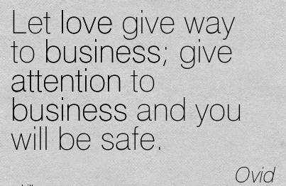 Let Love Give Way To Business, Give Attention To Business And You Will Be Safe. - Ovid