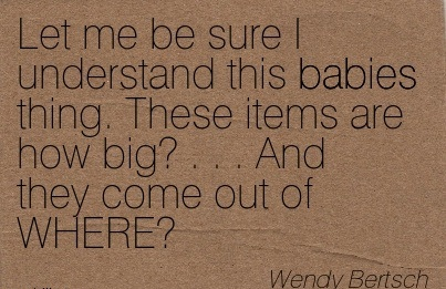 Let Me Be Sure I Understand This Babies Thing, These Items Are How Big, And They Come Out Of Where. - Wendy Bertsch
