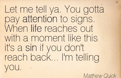 Let Me Tell Ya. You Gotta Pay Attention To Signs.. - Matthew Quick