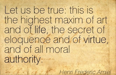 Let Us Be True  This Is The Highest Maxim Of Art And Of Life, The Secret Of Eloquence Aand Of Virtue, And Of All Moral Authority. - Henri Frederic Amiel