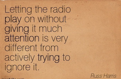 Letting The Radio Play On Without Giving It Much Attention Is Very Different From Actively Trying To Ignore It. - Russ Harris