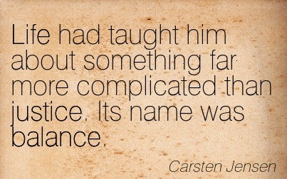 Life Had Taught Him About Something Far More Complicated That Justice. Its Name Was Balance. - Carsten Jensen
