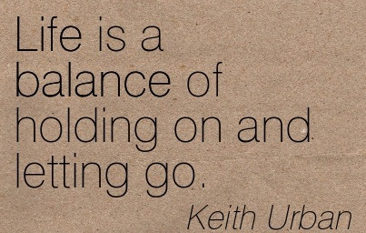 Life Is A Balance Of Holding On And Letting Go. - Keith Urban