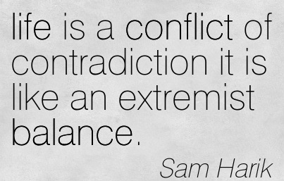 Life Is A Conflict Of Contradiction It Is Like An Extremist Balance. - Sam Harik