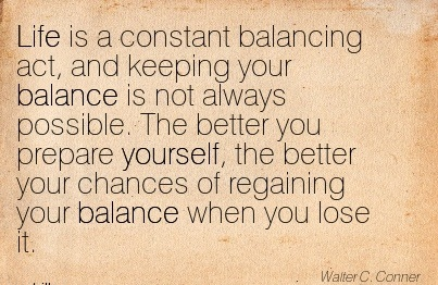 Life Is A Constant Balancing Act, And Keeping Your Balance Is Not Always Possible. The Better You Prepare Yourself, The Better Your Chances of Regaining Your Balance When You Lose It. - Walter C. Conner