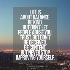 Life is About Balance. Be Kind But Don't Let People Abuse You. Trust, But Don't Be Deceived. Be Content. But Never Stop Improving Yourself.