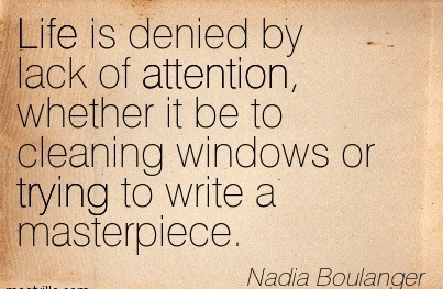 Life Is Denied By Lack Of Attention, Whether It Be To Cleaning Windows Or Trying To Write A Masterpiece. - Nadia Boulanger