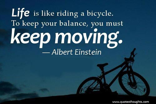 Life Is Like Riding A Bicycle To Keep Your Balance You Must Keep Moving. - Albert Einstein 1