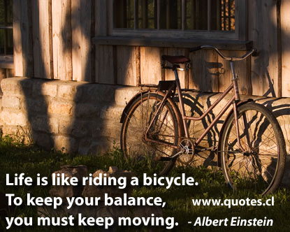 Life Is Like Riding A Bicycle To Keep Your Balance You Must Keep Moving. - Albert Einstein 2