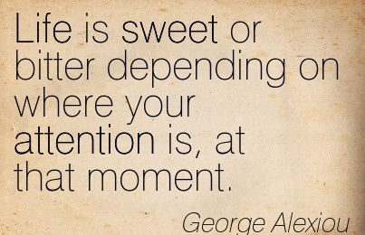 Life Is Sweet Or Bitter Depending On Where Your Attention Is, At That Moment. - George Alexiou