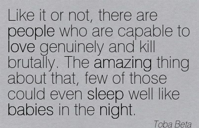 Like It Or Not, There Are People Who Are Capable To Love Genuinely And Kill Brutally. The Amazing Thing About That, Few Of Those Could Even Sleep Well Like Babies In The Night. - Toba Beta
