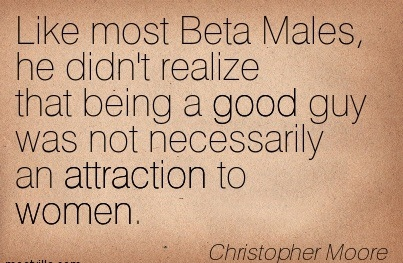 Like Most Beta Males, He Didn't Realize That Being A Good Guy Was Not Necessarily An Attraction To Women. - Christopher Moore