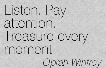 Listen. Pay Attention. Treasure Every Moment. - Oprah Winfrey