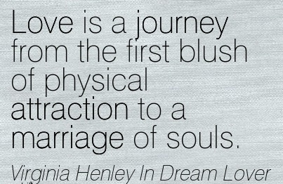 Love Is A Journey From The First Blush Of Physical Attraction To A Marriage Of Souls.