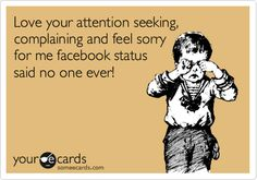 Love Your Attention Seeking. Complaining And Feel Sorry For Me Facebook Status Said No One Ever.