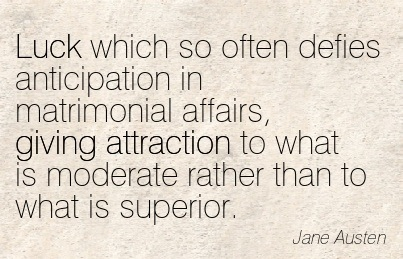 Luck Which So Often Defies Anticipation In Matrimonial Affairs, Giving Attraction To What Is Moderate Rather Than To What Is Superior. - Jane Austen