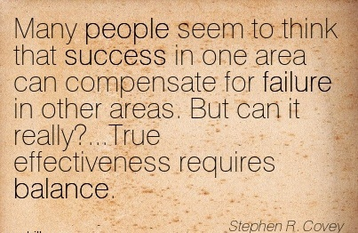 Many People Seem To Think That Success In One Area Can Compensate For Failure In Other Areas. But Can It Really!…True Effectiveness Requires Balance. - Stephen R. Covey