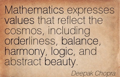 Mathematics Expresses Values That Reflect The Cosmos, Including Orderliness, Balance, Harmony, Logic, And Abstract Beauty. - Deepak Chopra