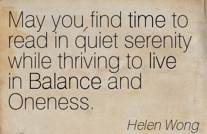 May You Find Time To Read In Quiet Serenity While Thriving To Live In Balance And Oneness. - Helen Wong