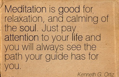 Meditation Is Good For Relaxation, And Calming Of The Soul. Just Pay Attention To Your Life And You Will Always See The Path Your Guide Has For You. - Kenneth G. Ortiz