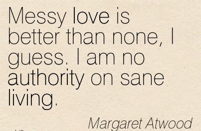 Messy Love Is Better Than None, I Guess. I Am No Authority On Sane Living. - Margaret Atwood