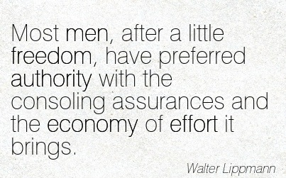 Most Men, After A Little Freedom, Have Preferred Authority With The Consoling Assurances And The Economy Of Effort It Brings. - Walter Lippmann