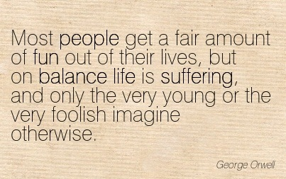 Most People Get A Fair Amount Of Fun Out Of Their Lives, But On Balance Life Is Suffering.. - George Orwell