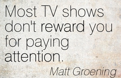 Most TV Shows Don't Reward You For Paying Attention. - Matt Groening