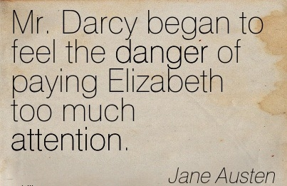 Mr. Darcy Began To Feel The Danger Of Paying Elizabeth Too Much Attention. - Jane Austen