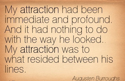 My Attraction Had Been Immediate And Profound. And It Had Nothing To Do With The Way He Looked. My Attraction Was To What Resided Between His Lines. - Augusten Burroughs