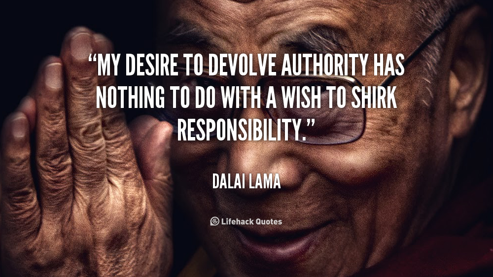 """"""" My Desire To Devolve Authority Has Nothing To Do With A Wish To Shirk Responsibility """" - Dalai Lama"""