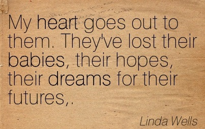 My Heart Goes Out To Them. They've Lost Their Babies, Their Hopes, Their Dreams For Their Futures,. - Linda Wells