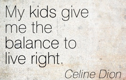My Kids Give Me The Balance To Live Right. - Celine Dion