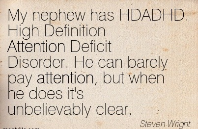 My Nephew Has HDADHD. High Definition Attention Deficit Disorder. He Can Barely Pay Attention, But When He Does It's Unbelievably Clear. - Steven Wright