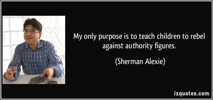 My Only Purpose Is To Teach Children To Rebel Against Authority Figures. - Sherman Alexie