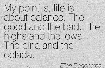 My Point Is, Life Is About Balance. The Good And The Bad. The Highs And The Lows. The Pina And The Colada. - Ellen Degeneres 2