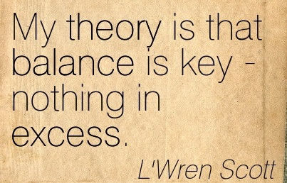 My Theory Is That Balance Is Key Nothing In Excess. - L'Wren Scott