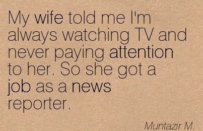 My Wife Told Ne I'm Always Watching TV And Never Paying Attention To Her. So She Got A Job As A News Reporter. - Muntazir M.