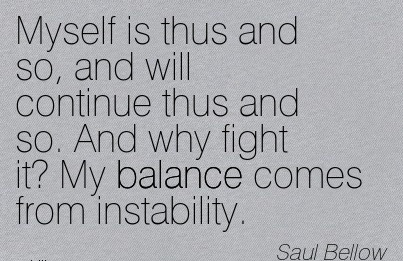 Myself Is Thus And So, And Will Continue Thus And So. And Why Fight It! My Balance Comes From Instability. - Saul Bellow
