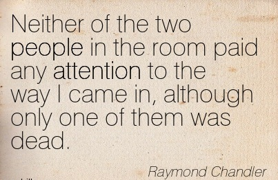 Neither Of The Two People In The Room Paid Any Attention To The Way I Came In, Although Only One Of Them Was Dead. - Raymond Chandler