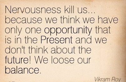 Nervousness Kill Us… Because We Think We Have Only One Opportunity That Is In The Present And We Don't Think About The Future! We Loose Our Balance. - Vikram Roy
