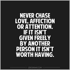 Never Chase Love, Affection Or Attention. If It Isn't Given Freely By Another Person It Isn't Worth Having. (2)