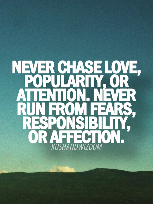 Never Chase Love, Popularity, Or Attention. Never Run From Fears, Responsibility, Or Affection.