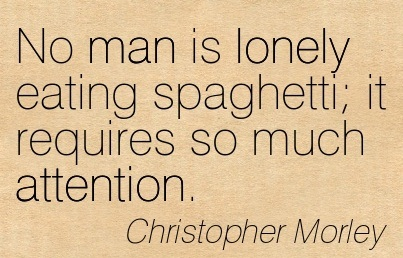 No Man Is Lonely Eating Spaghetti It Requires So Much Attention. - Christopher Morley