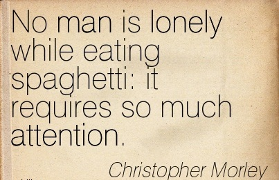 No Man Is Lonely While Eating Spaghetti, It Requires So Much Attention. - Christopher Morley