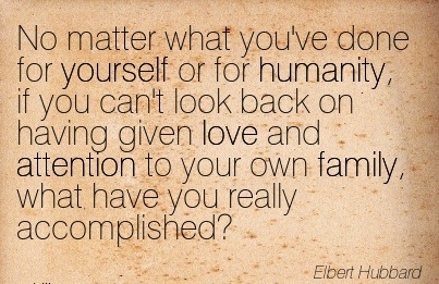 No Matter What You've Done For Yourself Or For Humanity, If You Can't Look Back On Having Given Love And Attention To Your Own Family,  What Have You Really Accomplished! - Elbert Hubbard